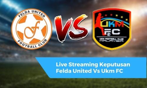 Live Streaming Keputusan Felda United Vs Ukm FC