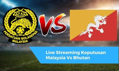 Live Streaming Keputusan Malaysia Vs Bhutan